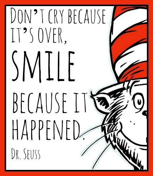 Sentimental Seuss Quote: Don't cry because it's over, smile because it happened.
