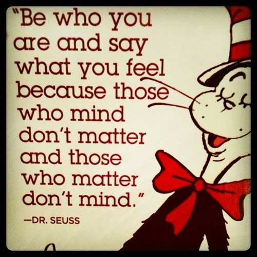 Sentimental Seuss Quote: Be who you are and say what you feel because those who mind don't matter and those who matter don't mind.