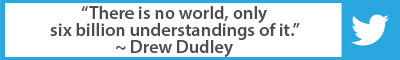 The Best Advice So Far - There is no world, only six billion understandings of it. - Drew Dudley